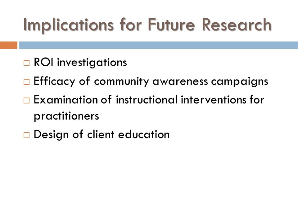 Implications for Future Research  ROI investigations  Efficacy of community awareness campaigns  Examination of instructional interventions for practitioners  Design of client education