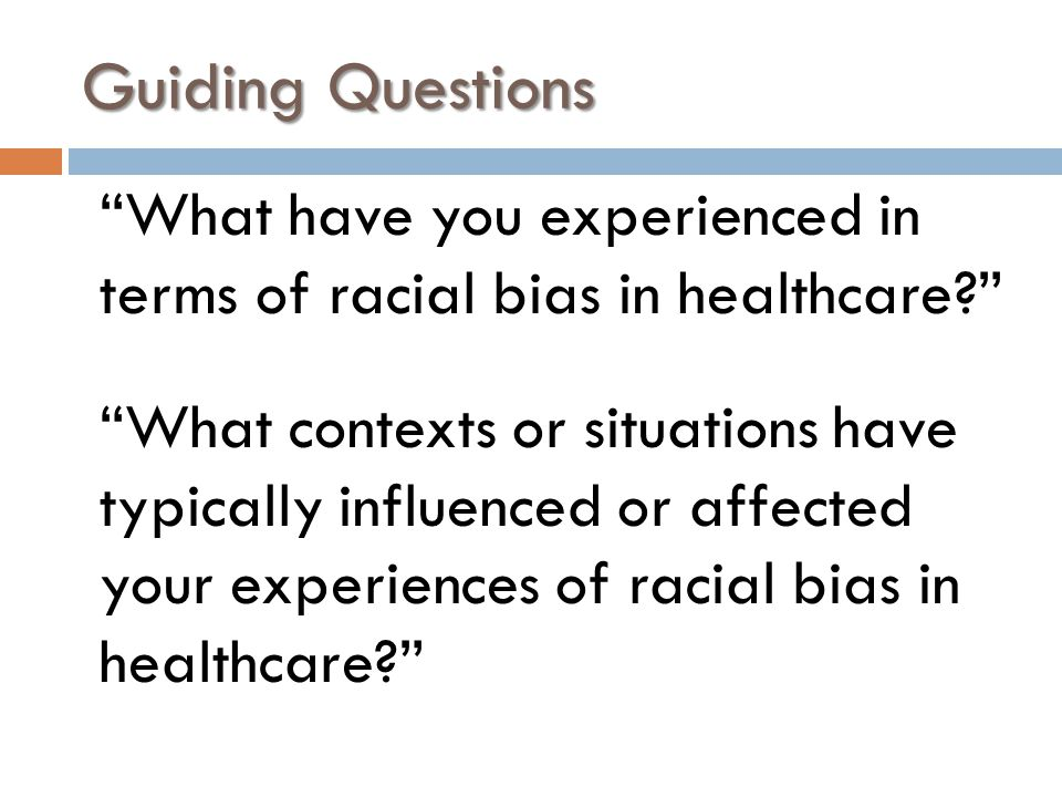 What have you experienced in terms of racial bias in healthcare What contexts or situations have typically influenced or affected your experiences of racial bias in healthcare Guiding Questions