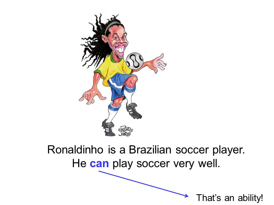 Ronaldinho is a Brazilian soccer player. He can play soccer very well. That's an ability!