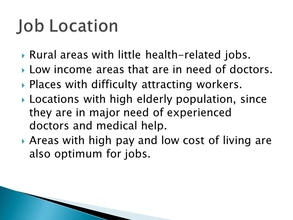  Rural areas with little health-related jobs.  Low income areas that are in need of doctors.  Places with difficulty attracting workers.  Location