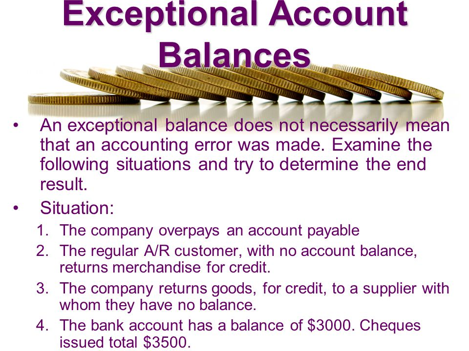 Exceptional Account Balances An exceptional balance does not necessarily mean that an accounting error was made. Examine the following situations and