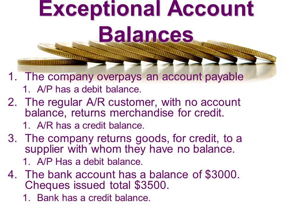 Exceptional Account Balances 1.The company overpays an account payable 1.A/P has a debit balance. 2.The regular A/R customer, with no account balance,