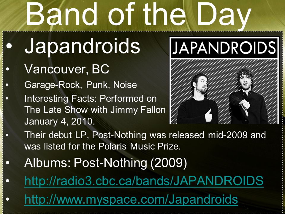 Band of the Day Japandroids Vancouver, BC Garage-Rock, Punk, Noise Interesting Facts: Performed on The Late Show with Jimmy Fallon on January 4, 2010.