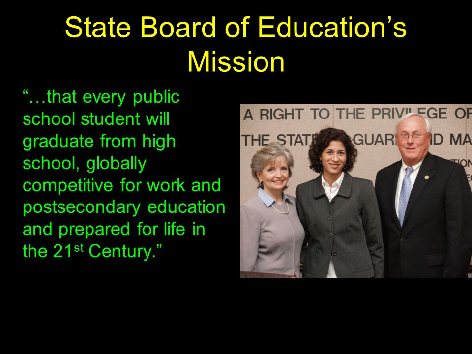 State Board of Education's Mission …that every public school student will graduate from high school, globally competitive for work and postsecondary education and prepared for life in the 21 st Century.
