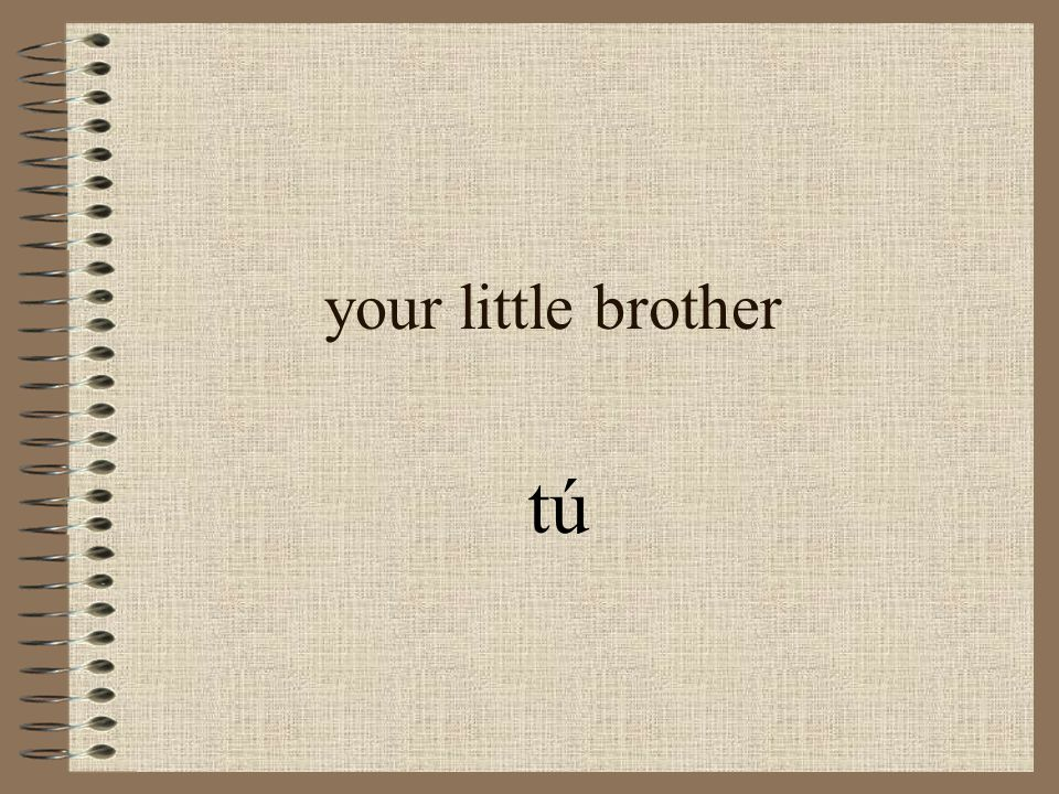 your little brother tú