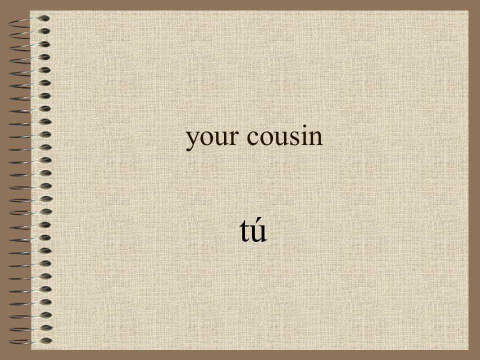 your cousin tú