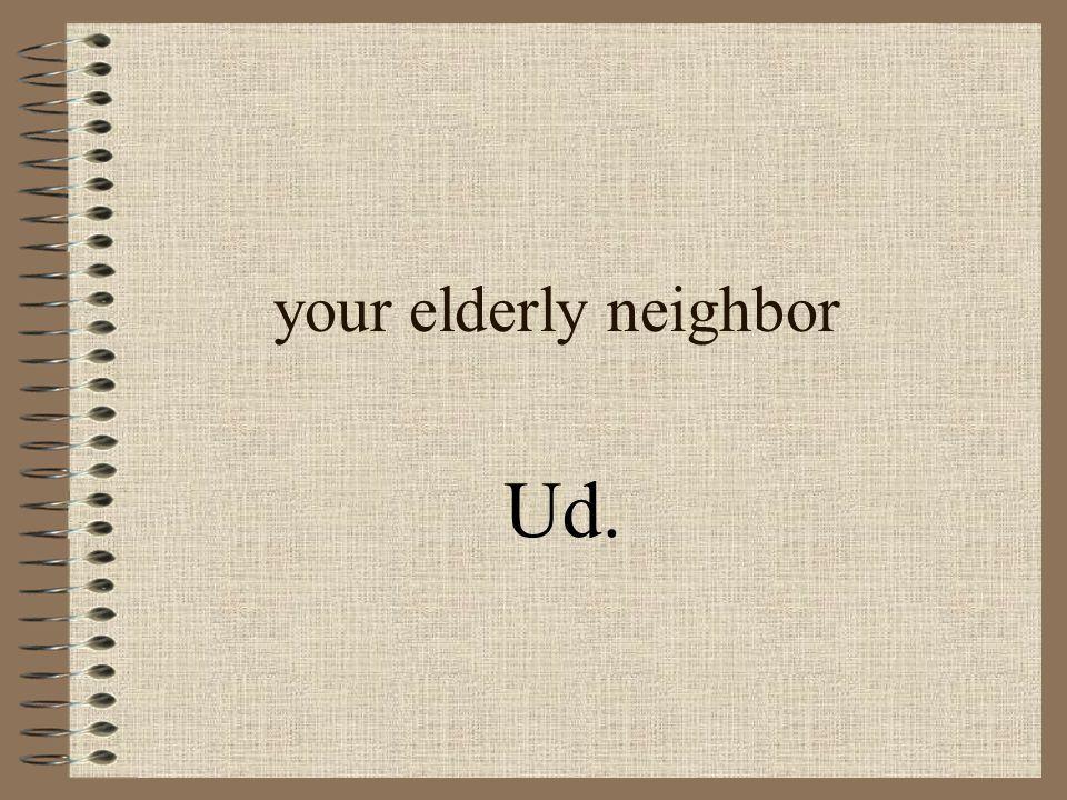 your elderly neighbor Ud.