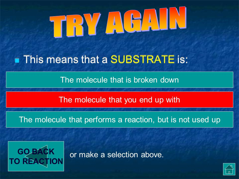 Enzyme Reactions - Substrate This means that a SUBSTRATE is: GO BACK TO REACTION The molecule that is broken down The molecule that performs a reaction, but is not used up The molecule that you end up with or make a selection above.