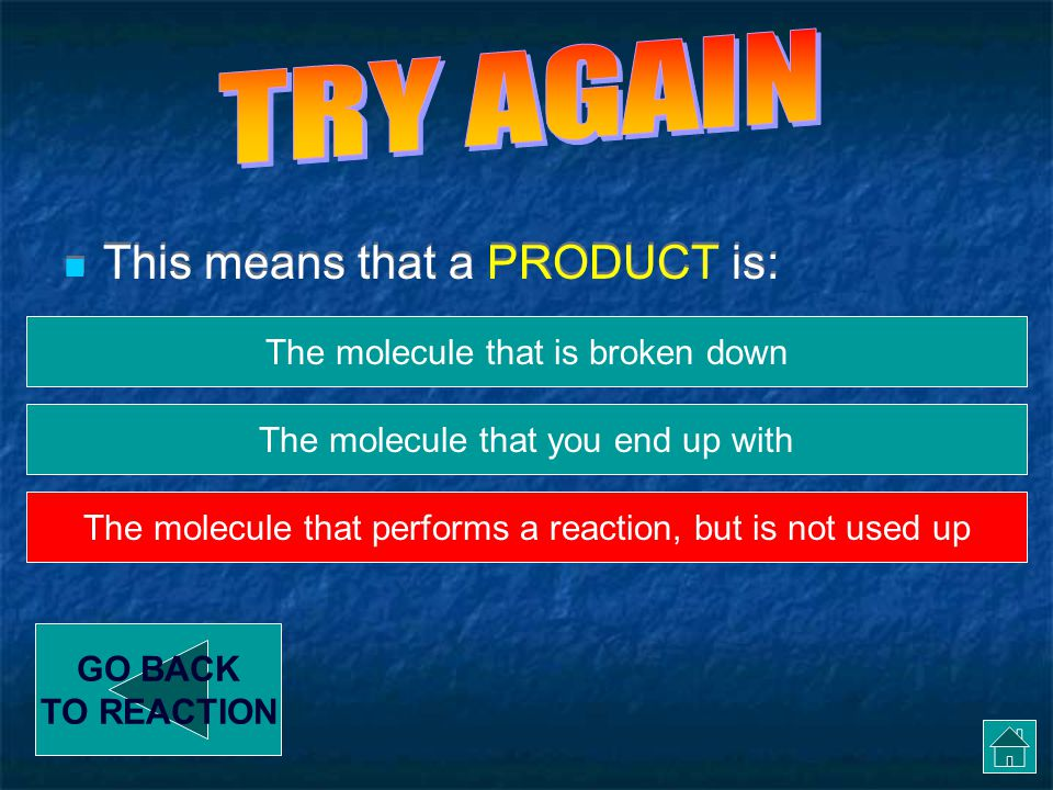 This means that a PRODUCT is: GO BACK TO REACTION The thing that gets broken down The molecule that performs a reaction, but is not used up The molecule that you end up with