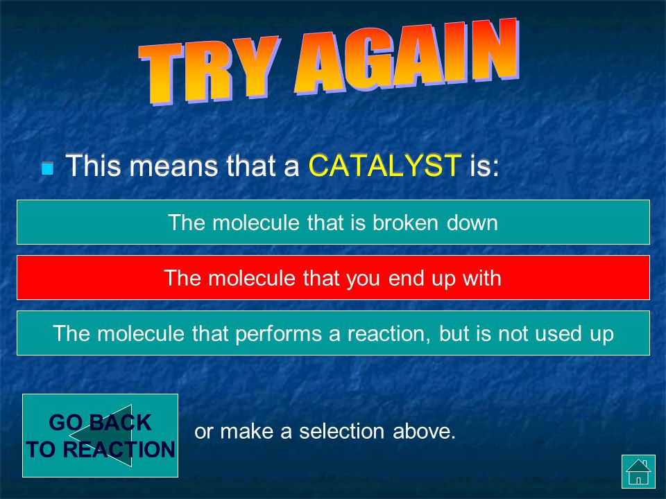 Enzyme Reactions - Catalyst This means that a CATALYST is: GO BACK TO REACTION The molecule that is broken down The molecule that performs a reaction, but is not used up The molecule that you end up with or make a selection above.