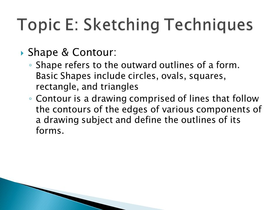  Shape & Contour: ◦ Shape refers to the outward outlines of a form. Basic Shapes include circles, ovals, squares, rectangle, and triangles ◦ Contour
