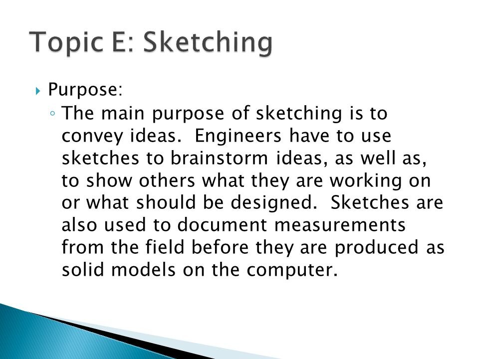  Purpose: ◦ The main purpose of sketching is to convey ideas. Engineers have to use sketches to brainstorm ideas, as well as, to show others what the