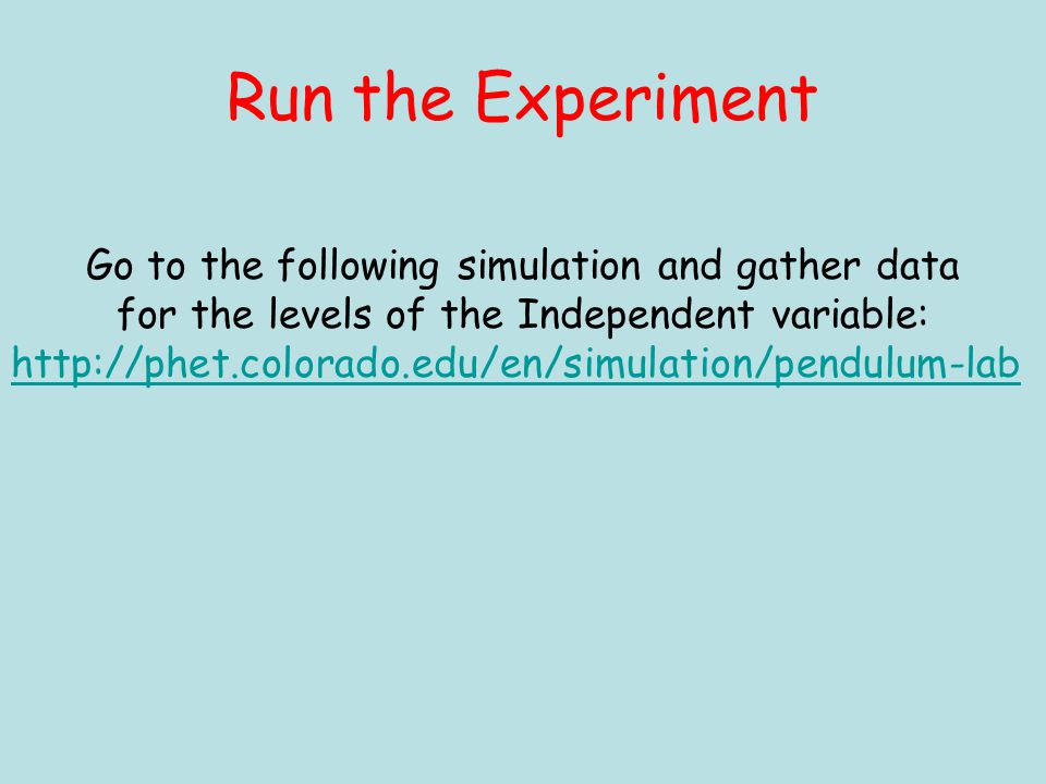 Run the Experiment Go to the following simulation and gather data for the levels of the Independent variable: http://phet.colorado.edu/en/simulation/pendulum-lab