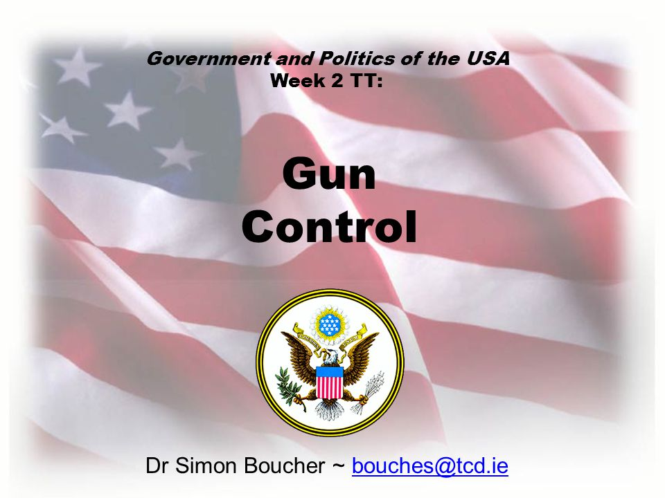 Dr Simon Boucher ~ bouches@tcd.ie Gun Control Government and Politics of the USA Week 2 TT: