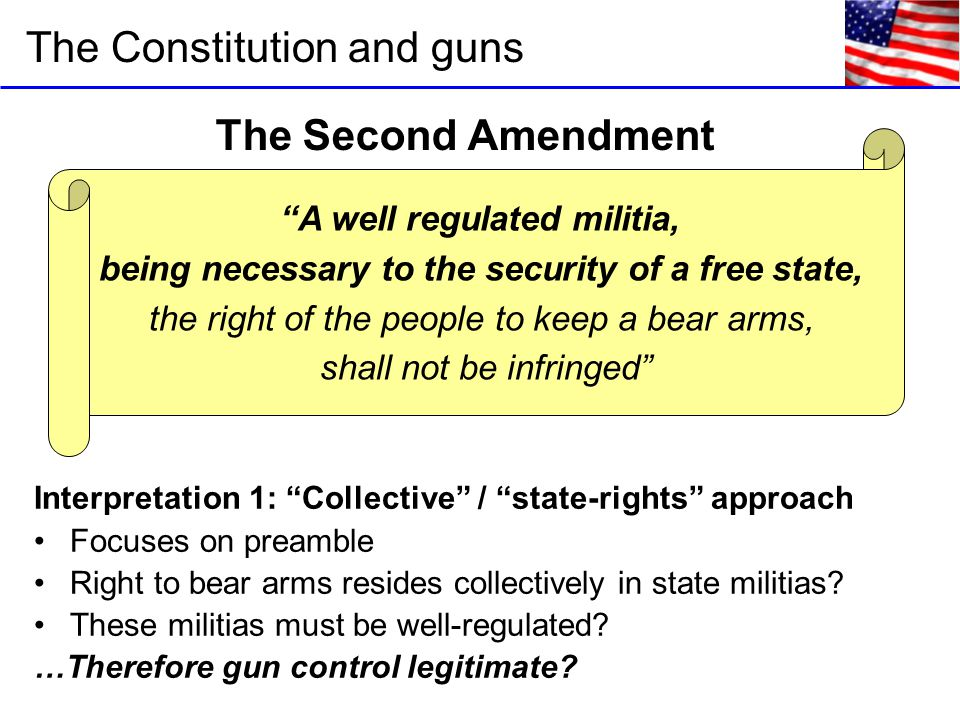 The Constitution and guns A well regulated militia, being necessary to the security of a free state, the right of the people to keep a bear arms, shall not be infringed The Second Amendment Interpretation 1: Collective / state-rights approach Focuses on preamble Right to bear arms resides collectively in state militias.