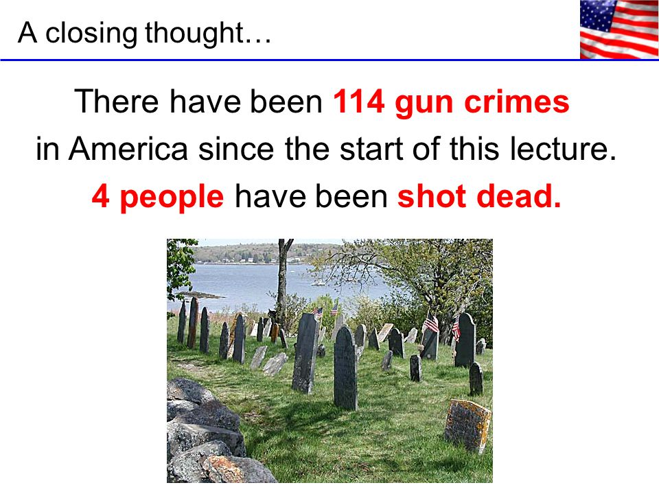 A closing thought… There have been 114 gun crimes in America since the start of this lecture.