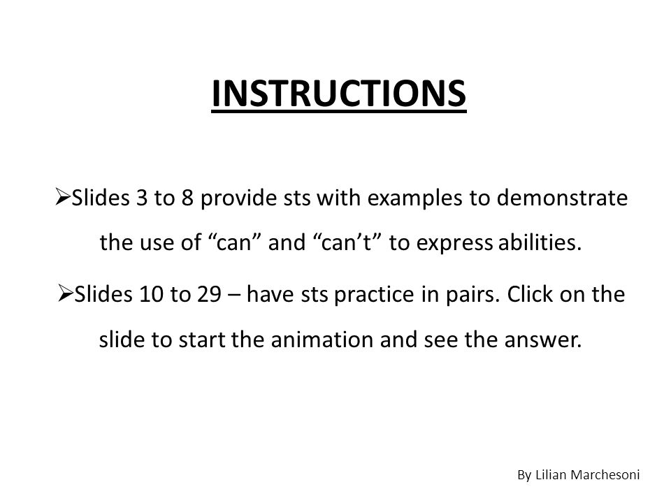 "INSTRUCTIONS  Slides 3 to 8 provide sts with examples to demonstrate the use of ""can"" and ""can't"" to express abilities.  Slides 10 to 29 – have sts"
