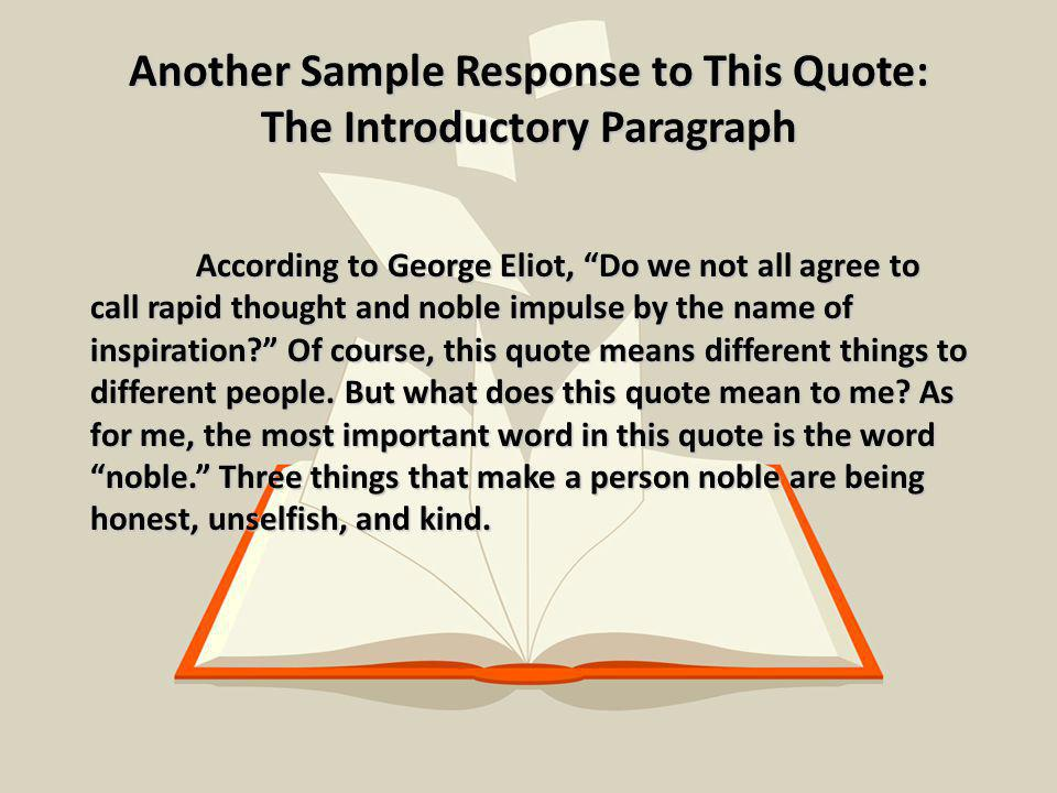 Another Sample Response to This Quote: The Introductory Paragraph According to George Eliot, Do we not all agree to call rapid thought and noble impulse by the name of inspiration? Of course, this quote means different things to different people.