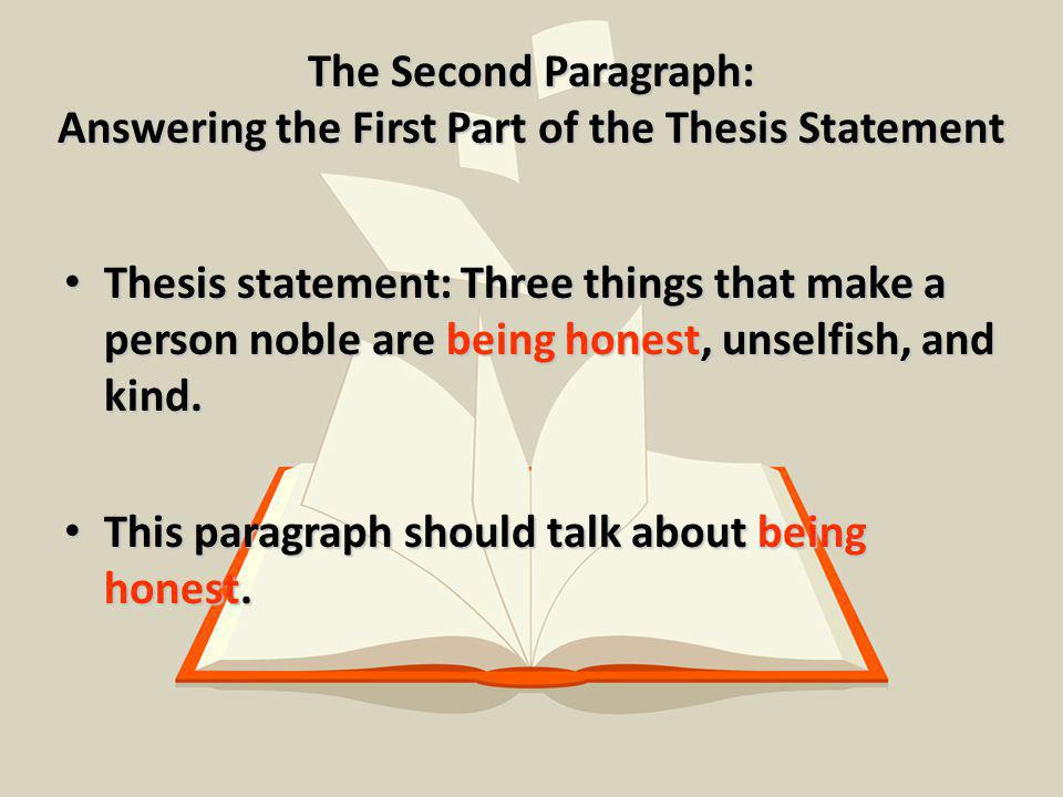 The Second Paragraph: Answering the First Part of the Thesis Statement Thesis statement: Three things that make a person noble are being honest, unselfish, and kind.