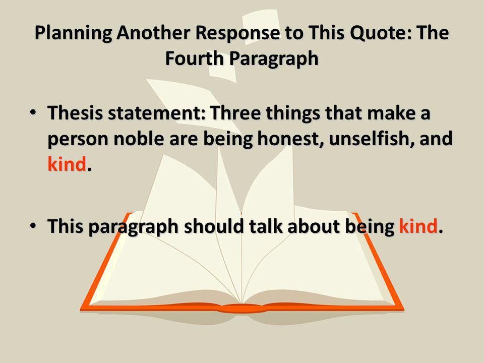 Planning Another Response to This Quote: The Fourth Paragraph Thesis statement: Three things that make a person noble are being honest, unselfish, and kind.