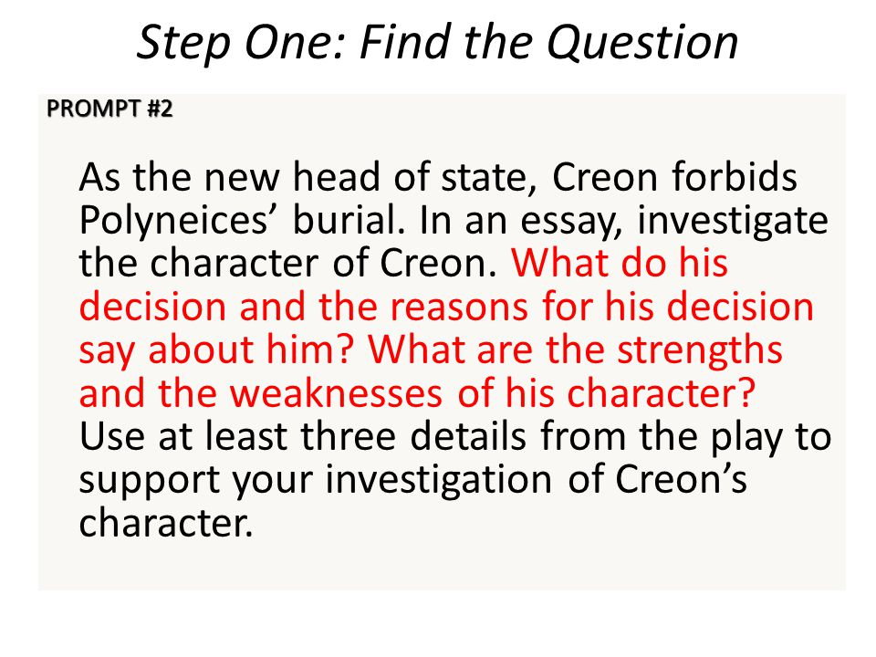 Step One: Find the Question PROMPT #2 As the new head of state, Creon forbids Polyneices' burial. In an essay, investigate the character of Creon. Wha