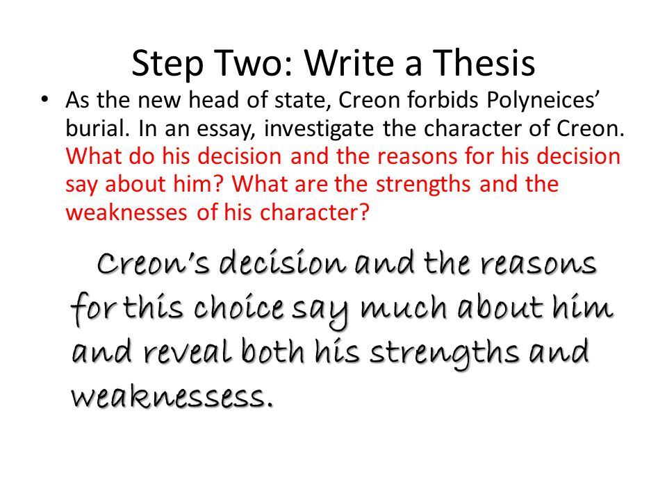 Step Two: Write a Thesis As the new head of state, Creon forbids Polyneices' burial. In an essay, investigate the character of Creon. What do his deci