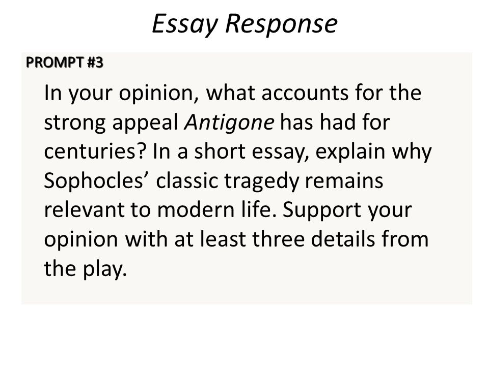 Essay Response PROMPT #3 In your opinion, what accounts for the strong appeal Antigone has had for centuries? In a short essay, explain why Sophocles'