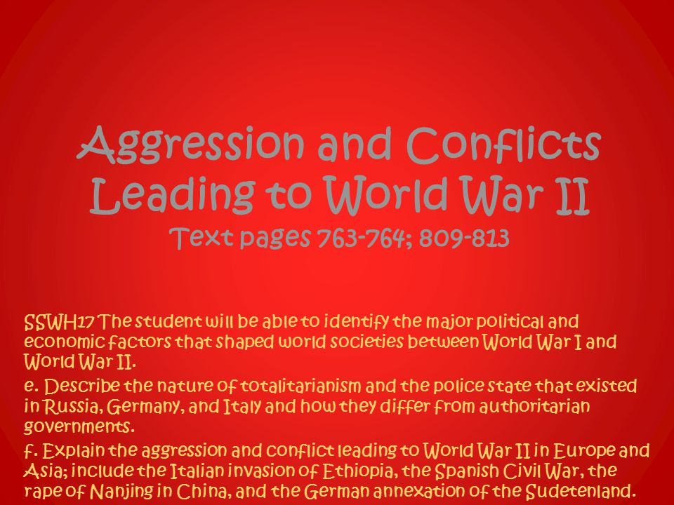 Aggression and Conflicts Leading to World War II Text pages 763-764; 809-813 SSWH17 The student will be able to identify the major political and economic factors that shaped world societies between World War I and World War II.