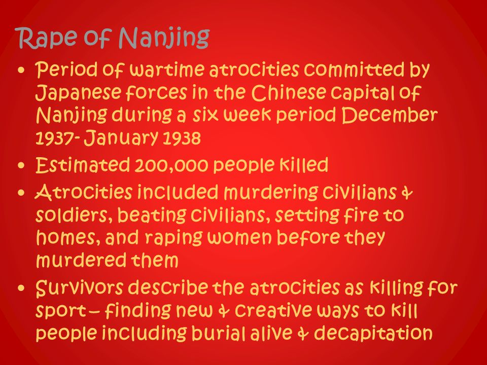 Rape of Nanjing Period of wartime atrocities committed by Japanese forces in the Chinese capital of Nanjing during a six week period December 1937- January 1938 Estimated 200,000 people killed Atrocities included murdering civilians & soldiers, beating civilians, setting fire to homes, and raping women before they murdered them Survivors describe the atrocities as killing for sport – finding new & creative ways to kill people including burial alive & decapitation