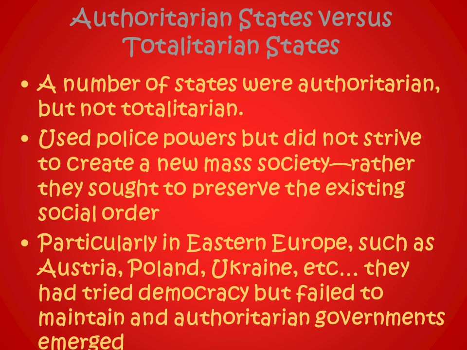 Authoritarian States versus Totalitarian States A number of states were authoritarian, but not totalitarian. Used police powers but did not strive to
