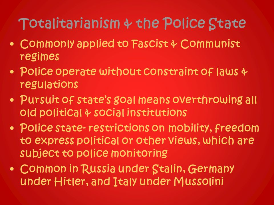 Totalitarianism & the Police State Commonly applied to Fascist & Communist regimes Police operate without constraint of laws & regulations Pursuit of state's goal means overthrowing all old political & social institutions Police state- restrictions on mobility, freedom to express political or other views, which are subject to police monitoring Common in Russia under Stalin, Germany under Hitler, and Italy under Mussolini