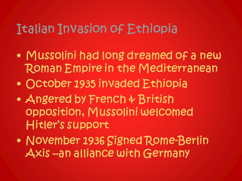 Italian Invasion of Ethiopia Mussolini had long dreamed of a new Roman Empire in the Mediterranean October 1935 invaded Ethiopia Angered by French & British opposition, Mussolini welcomed Hitler's support November 1936 Signed Rome-Berlin Axis –an alliance with Germany