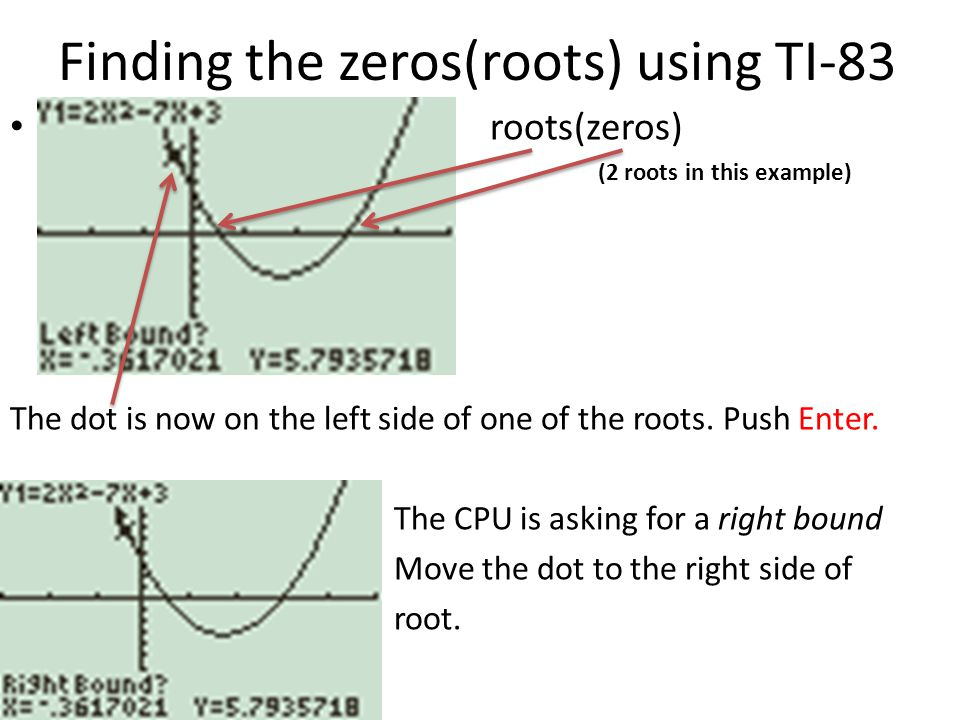 Finding the zeros(roots) using TI-83 Jjjjroots(zeros) (2 roots in this example) The dot is now on the left side of one of the roots.