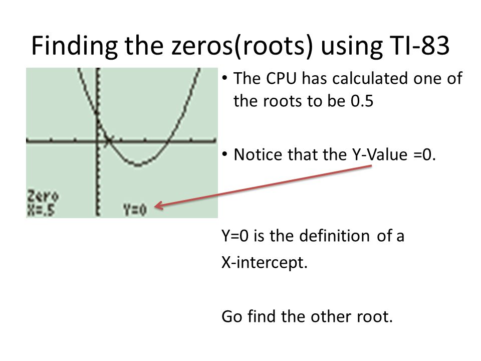 Finding the zeros(roots) using TI-83 The CPU has calculated one of the roots to be 0.5 Notice that the Y-Value =0. Y=0 is the definition of a X-interc