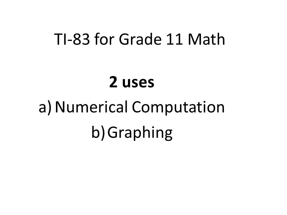 TI-83 for Grade 11 Math 2 uses a)Numerical Computation b)Graphing