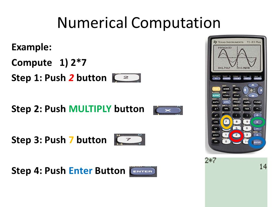 Numerical Computation Example: Compute 1) 2*7 Step 1: Push 2 button Step 2: Push MULTIPLY button Step 3: Push 7 button Step 4: Push Enter Button