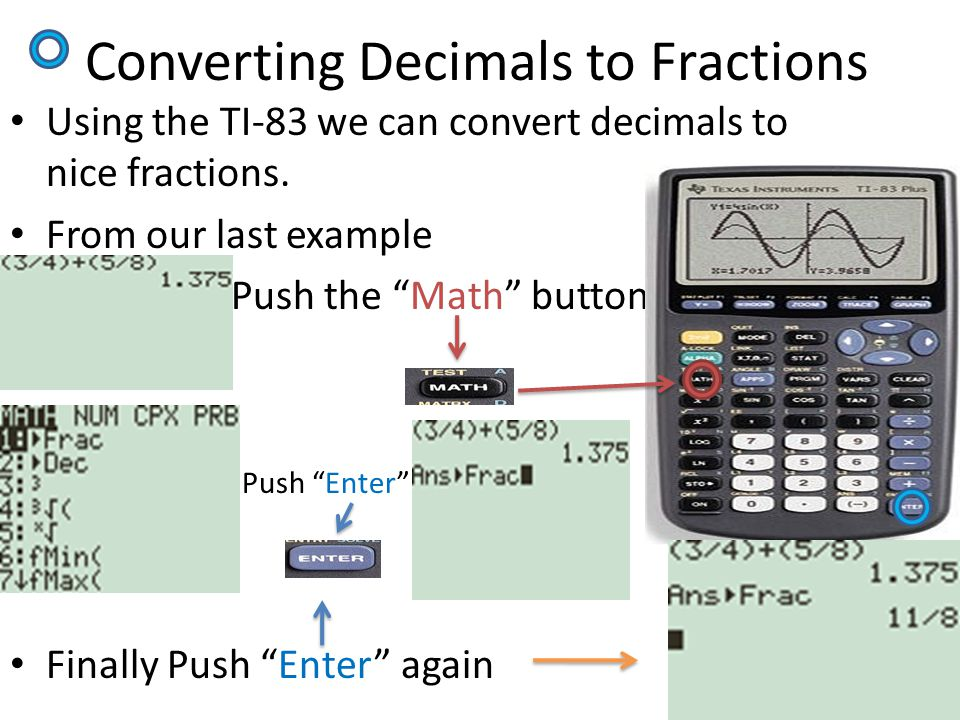 "Converting Decimals to Fractions Using the TI-83 we can convert decimals to nice fractions. From our last example Push the ""Math"" button Push ""Enter"""