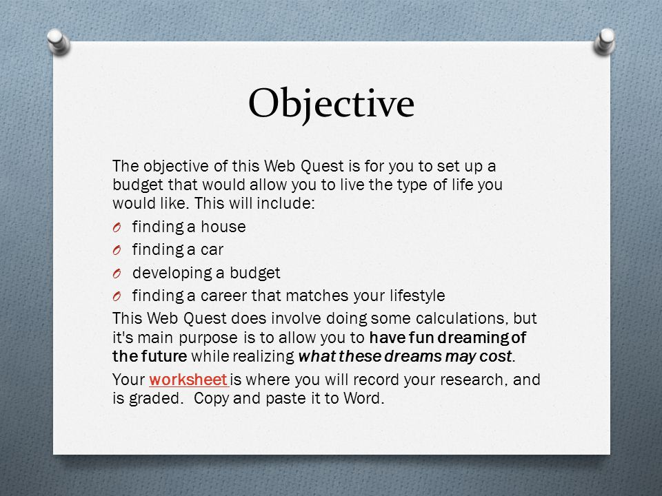 Objective The objective of this Web Quest is for you to set up a budget that would allow you to live the type of life you would like.