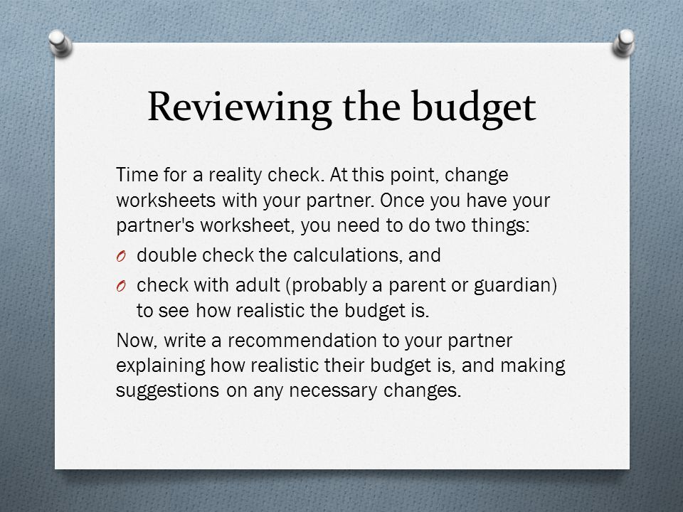 Reviewing the budget Time for a reality check. At this point, change worksheets with your partner. Once you have your partner's worksheet, you need to