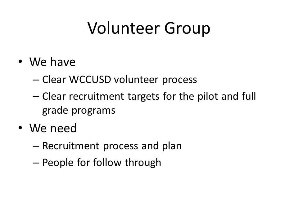 Volunteer Group We have – Clear WCCUSD volunteer process – Clear recruitment targets for the pilot and full grade programs We need – Recruitment proce