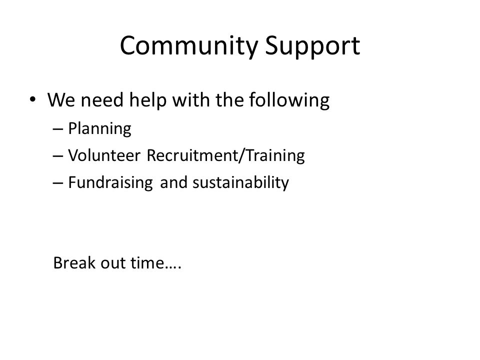 Community Support We need help with the following – Planning – Volunteer Recruitment/Training – Fundraising and sustainability Break out time….