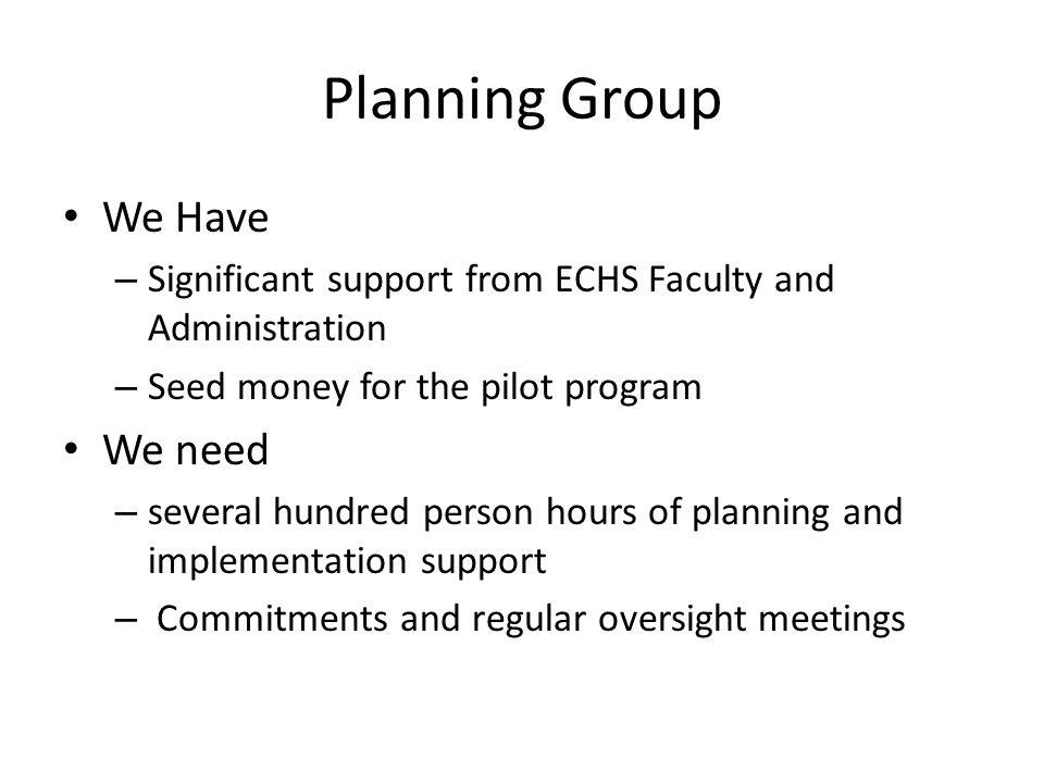 Planning Group We Have – Significant support from ECHS Faculty and Administration – Seed money for the pilot program We need – several hundred person
