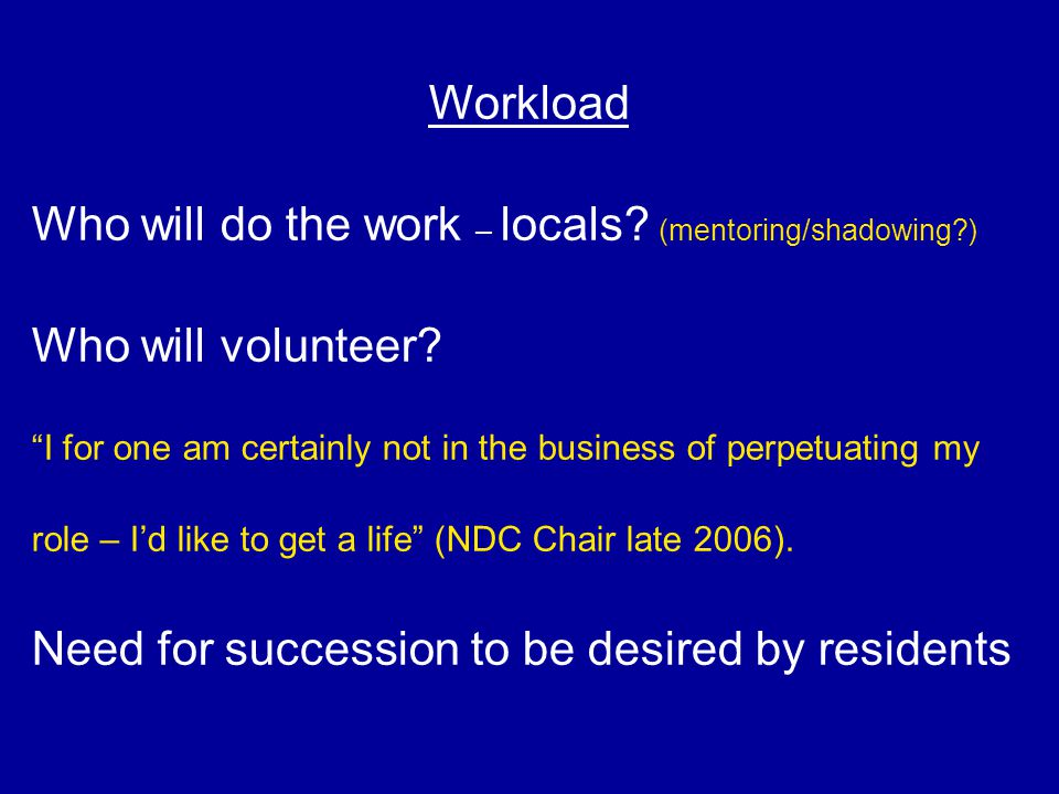 "Workload Who will do the work – locals? (mentoring/shadowing?) Who will volunteer? ""I for one am certainly not in the business of perpetuating my role"