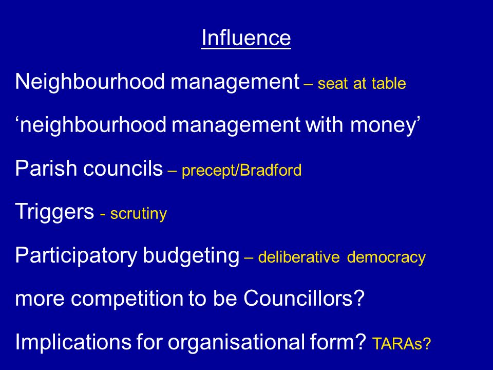 Influence Neighbourhood management – seat at table 'neighbourhood management with money' Parish councils – precept/Bradford Triggers - scrutiny Partic