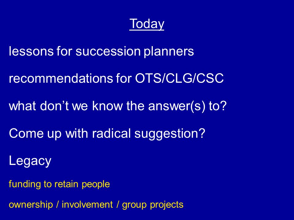 Today lessons for succession planners recommendations for OTS/CLG/CSC what don't we know the answer(s) to? Come up with radical suggestion? Legacy fun