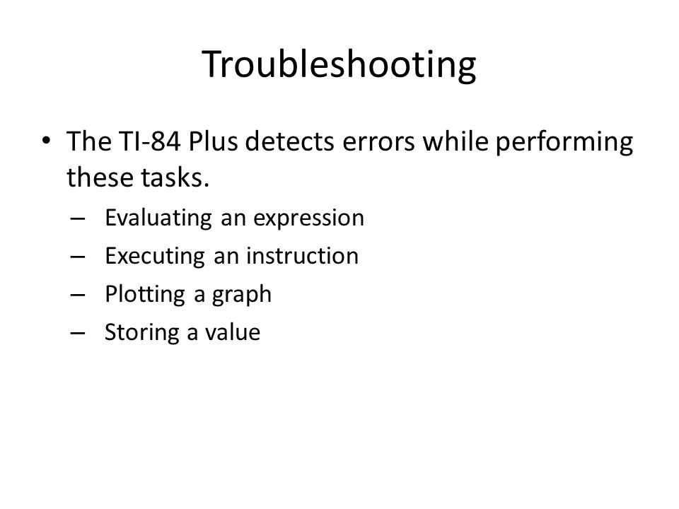 Troubleshooting The TI-84 Plus detects errors while performing these tasks. – Evaluating an expression – Executing an instruction – Plotting a graph –