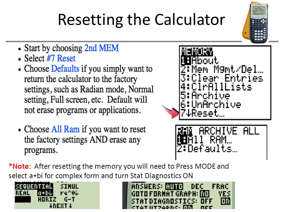 Resetting the Calculator *Note: After resetting the memory you will need to Press MODE and select a+bi for complex form and turn Stat Diagnostics ON