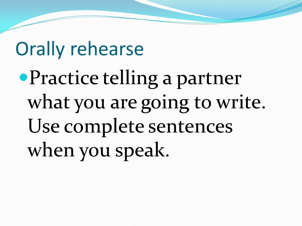 Orally rehearse Practice telling a partner what you are going to write.