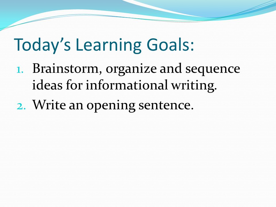 Today's Learning Goals: 1. Brainstorm, organize and sequence ideas for informational writing.
