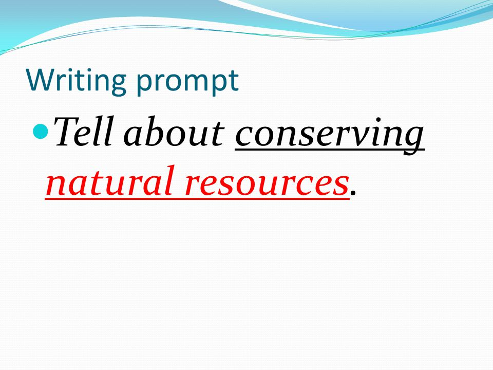 Writing prompt Tell ab0ut conserving natural resources.